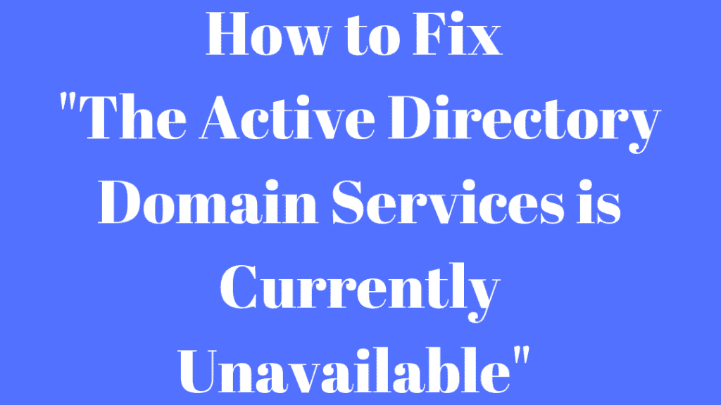 """""""The Active Directory Domain Services is Currently Unavailable"""" Error: Resolution"""